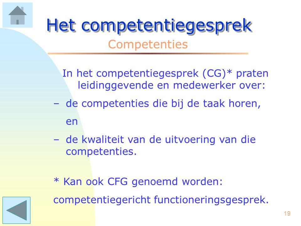 18 Het competentiegesprek Competenties Het is, na het nodige voorwerk, maar een kleine stap om in het Functioneringsgesprek te gaan praten over competenties.