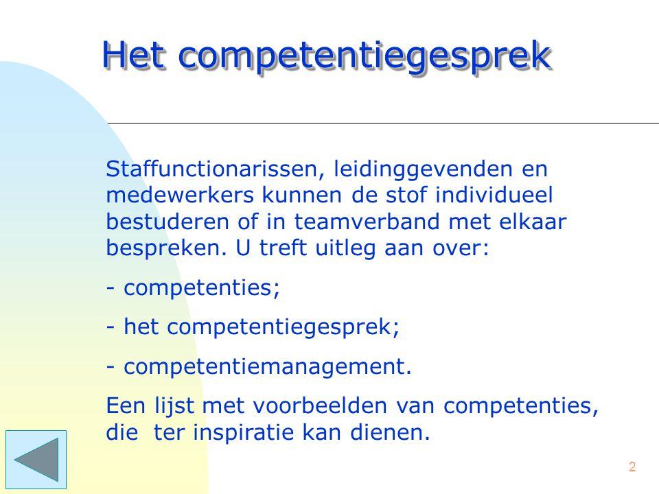 112 Het competentiegesprek Voorbeelden van competenties POP-gerichtheid (Persoonlijk OntwikkelingsPlan) –het stellen van persoonlijke doelen –het maken van een ontwikkelingsplan voor zichzelf –gerichtheid op extra taken of verantwoordelijkheden.