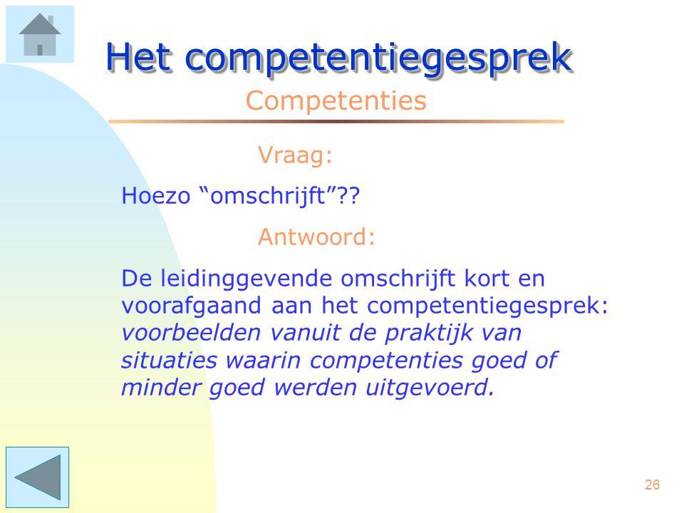 25 Het competentiegesprek Competenties Vraag: Hoe weet de leidinggevende hoe sterk of zwak de competenties van de medewerker zijn? Antwoord: Vanuit de