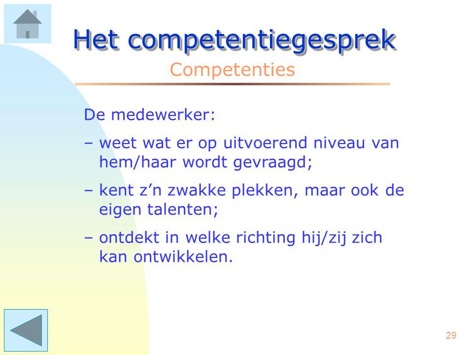 28 Het competentiegesprek Competenties Het praten over competenties geeft duidelijkheid en houvast: - aan de medewerkers; - aan de leidinggevenden; -
