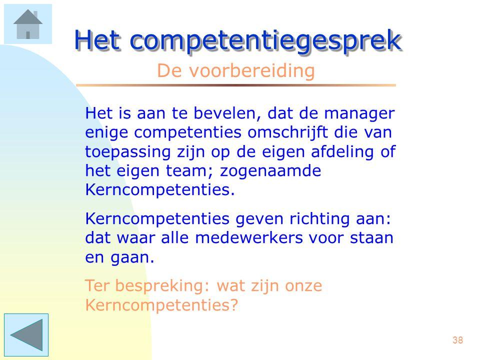 37 Het competentiegesprek De voorbereiding Er is/komt een lijst met competenties die voor de gehele afdeling of het gehele team gelden. Dus een lijst