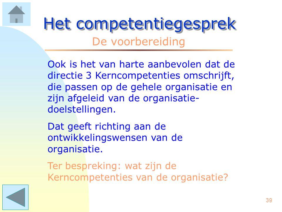 38 Het competentiegesprek De voorbereiding Het is aan te bevelen, dat de manager enige competenties omschrijft die van toepassing zijn op de eigen afdeling of het eigen team; zogenaamde Kerncompetenties.
