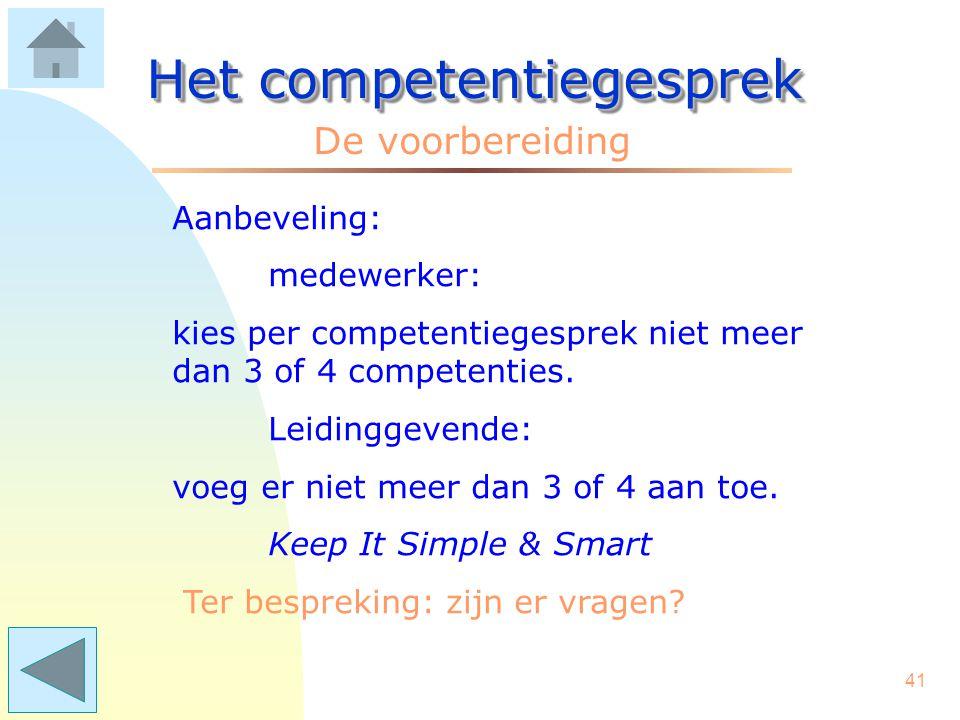 40 Het competentiegesprek De voorbereiding Het bevordert de betrokkenheid van de medewerkers, als zij zelf hun competenties kunnen kiezen uit de lijst