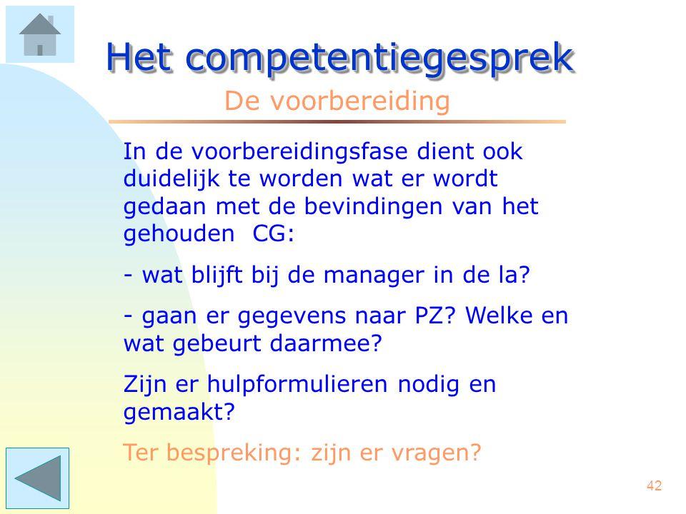 41 Het competentiegesprek De voorbereiding Aanbeveling: medewerker: kies per competentiegesprek niet meer dan 3 of 4 competenties. Leidinggevende: voe