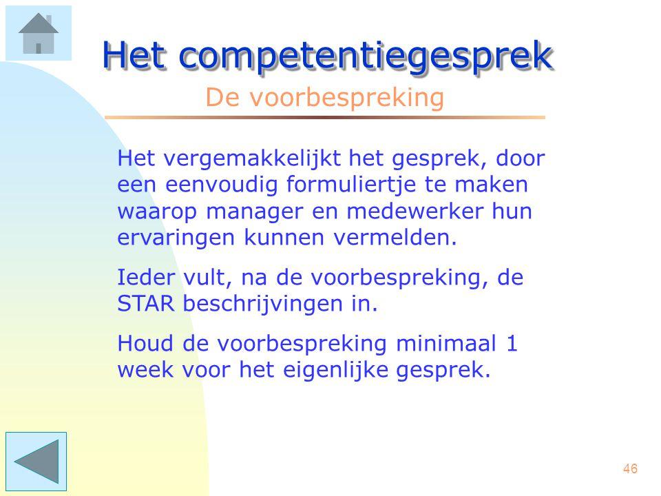 45 Het competentiegesprek Bij het opschrijven/vertellen van situaties, is voor zowel de medewerker als de leidinggevende STAR een handig hulpmiddel: S = wat was de Situatie.