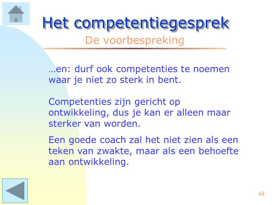 47 Het competentiegesprek Medewerker: Kies gerust competenties waar je goed in bent. Ze zijn belangrijk omdat ze aangeven waar je kracht ligt, wat je