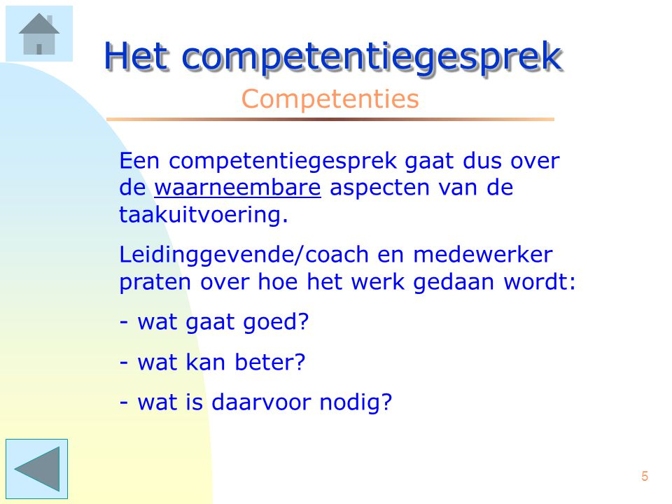 4 Het competentiegesprek Competenties Wat zijn dat: competenties? Heel eenvoudig: de dingen die je doet om je werk goed uit te voeren. Competenties ga
