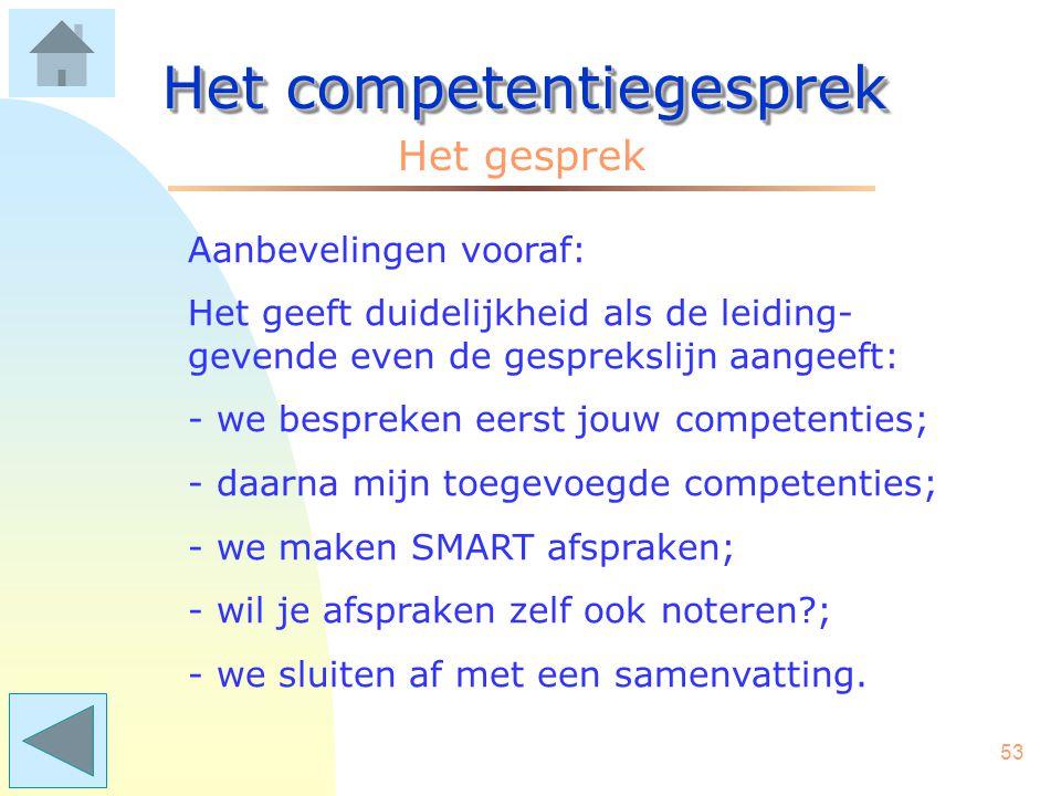 52 Het competentiegesprek Aanbevelingen vooraf: - zorg voor een rustige omgeving; - neem beiden voldoende tijd; - zet de telefoon om/uit; - zorg voor