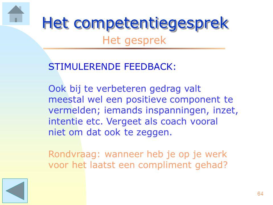 63 Het competentiegesprek Het gesprek BIJSTURENDE FEEDBACK: 1.Maak duidelijk om welk concreet gedrag het gaat. 2.Zeg wat het effect is: op jezelf, op