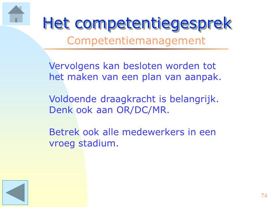 73 Het competentiegesprek Competentiemanagement Afhankelijk van de grootte van de organisatie en de doelstellingen, kan gekozen worden voor een organisatie- brede aanpak, of voor een meer experimentele start.