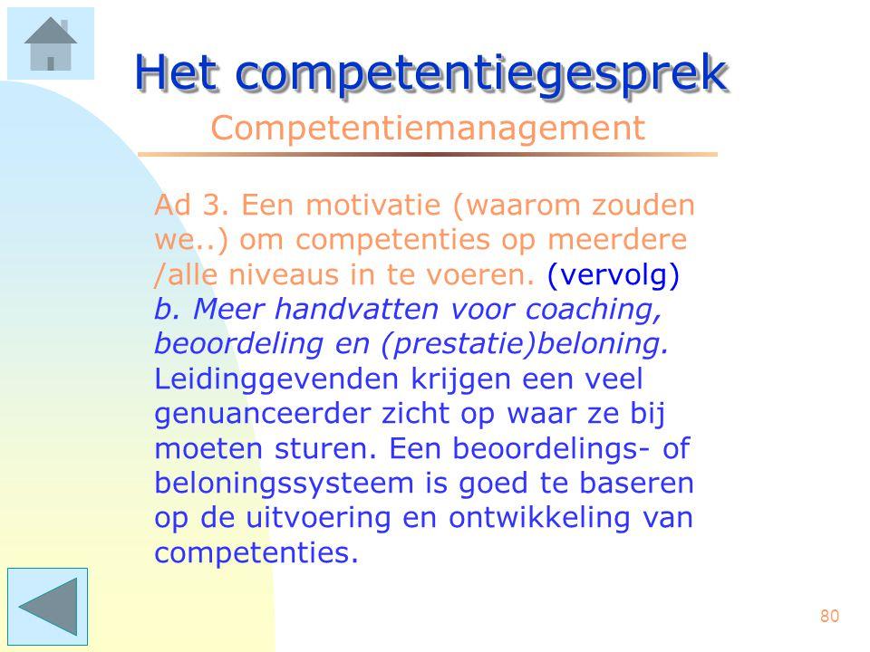 79 Het competentiegesprek Competentiemanagement Ad 3. Een motivatie (waarom zouden we..) om competenties op meerdere/alle niveaus in te voeren. a. Bet