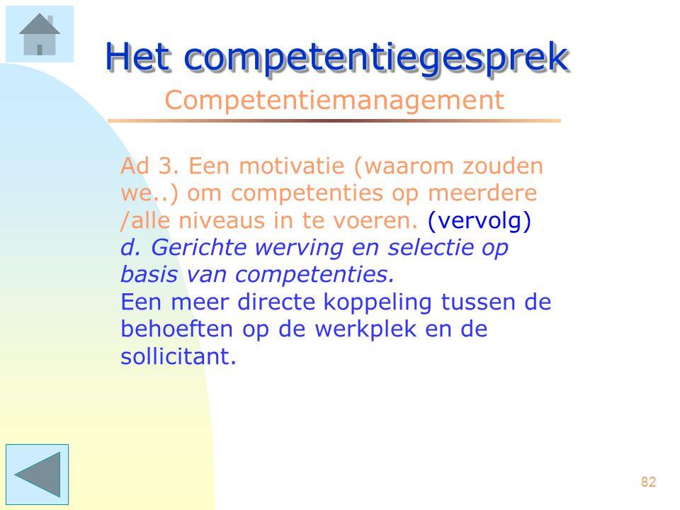 81 Het competentiegesprek Competentiemanagement Ad 3. Een motivatie (waarom zouden we..) om competenties op meerdere /alle niveaus in te voeren. (verv