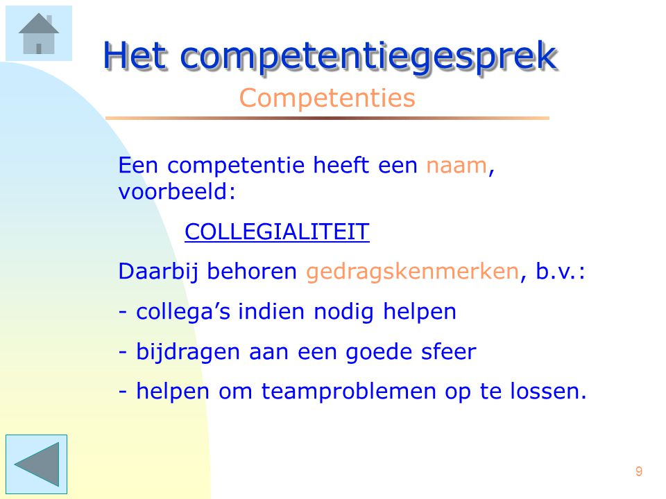 9 Het competentiegesprek Competenties Een competentie heeft een naam, voorbeeld: COLLEGIALITEIT Daarbij behoren gedragskenmerken, b.v.: - collega's indien nodig helpen - bijdragen aan een goede sfeer - helpen om teamproblemen op te lossen.