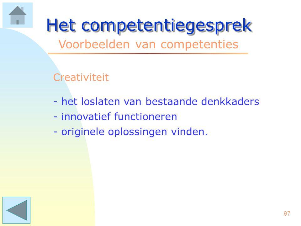 96 Het competentiegesprek Voorbeelden van competenties Collegialiteit - collega's indien nodig helpen - bijdragen aan een goede sfeer - collega's aans