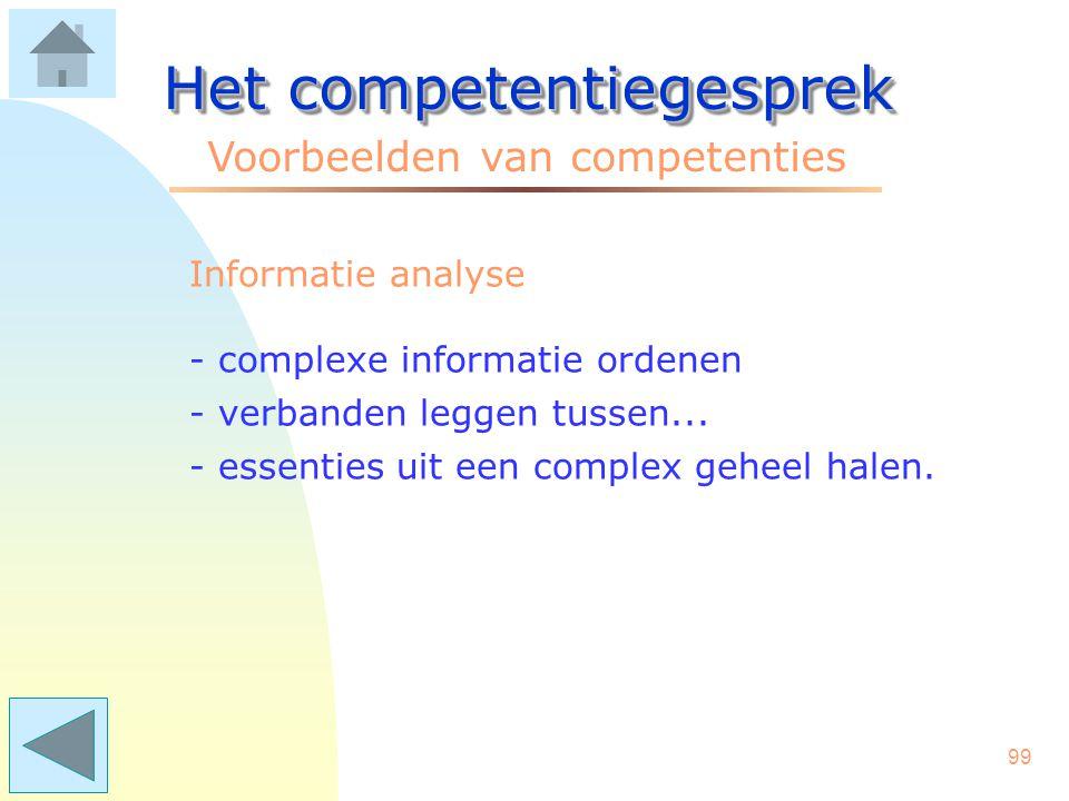 98 Het competentiegesprek Voorbeelden van competenties Helikopterview - het behouden van het overzicht - buiten grenzen van eigen team kijken - afstand nemen om objectief te blijven.