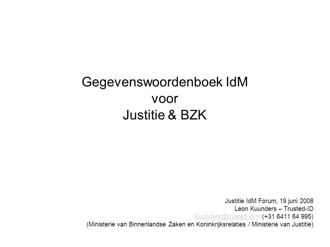 Justitie IdM Forum, 19 juni 2008 Leon Kuunders – Trusted-ID lkuunders@trusted-id.nl (+31 6411 64 995) (Ministerie van Binnenlandse Zaken en Koninkrijksrelaties / Ministerie van Justitie) lkuunders@trusted-id.nl Gegevenswoordenboek IdM voor Justitie & BZK