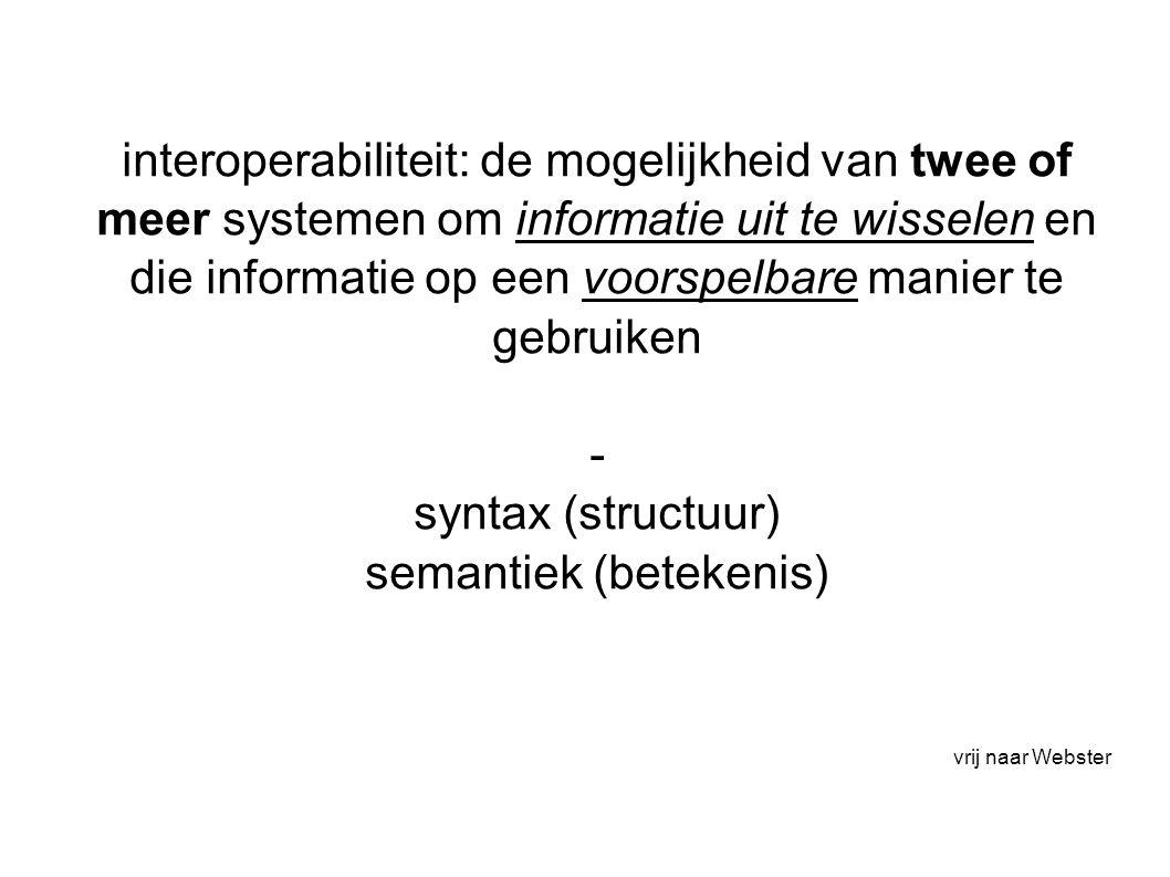 interoperabiliteit: de mogelijkheid van twee of meer systemen om informatie uit te wisselen en die informatie op een voorspelbare manier te gebruiken - syntax (structuur) semantiek (betekenis) vrij naar Webster