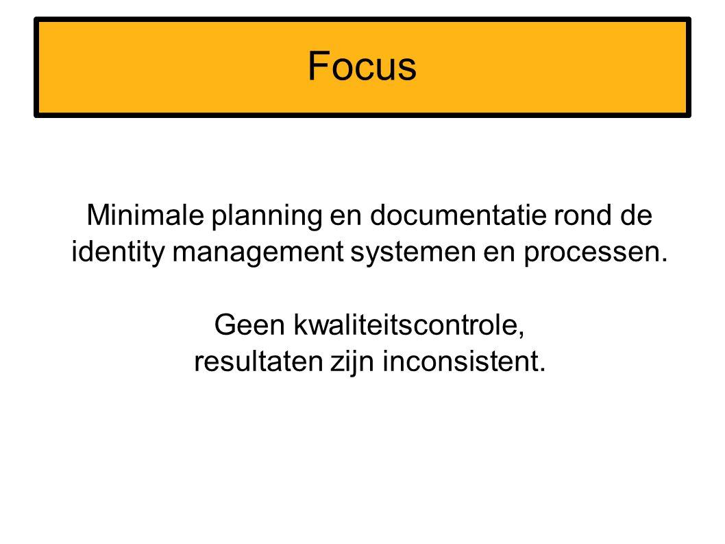 Focus Minimale planning en documentatie rond de identity management systemen en processen. Geen kwaliteitscontrole, resultaten zijn inconsistent.