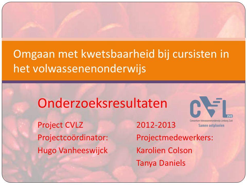 Onderzoeksresultaten Project CVLZ 2012-2013 Projectcoördinator:Projectmedewerkers: Hugo VanheeswijckKarolien Colson Tanya Daniels Omgaan met kwetsbaarheid bij cursisten in het volwassenenonderwijs