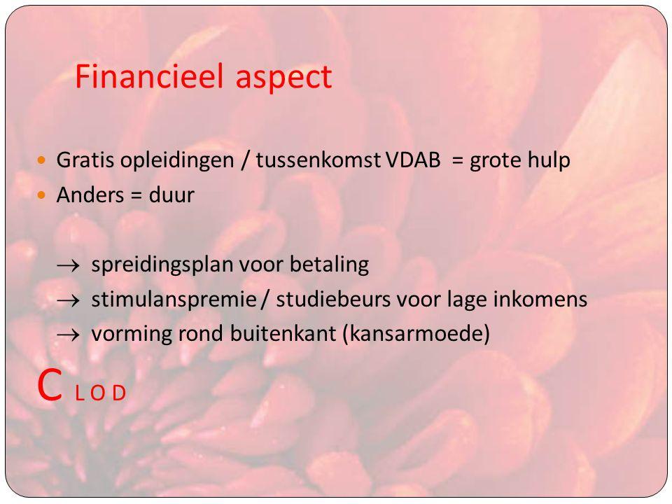 Financieel aspect Gratis opleidingen / tussenkomst VDAB = grote hulp Anders = duur  spreidingsplan voor betaling  stimulanspremie / studiebeurs voor lage inkomens  vorming rond buitenkant (kansarmoede) C L O D