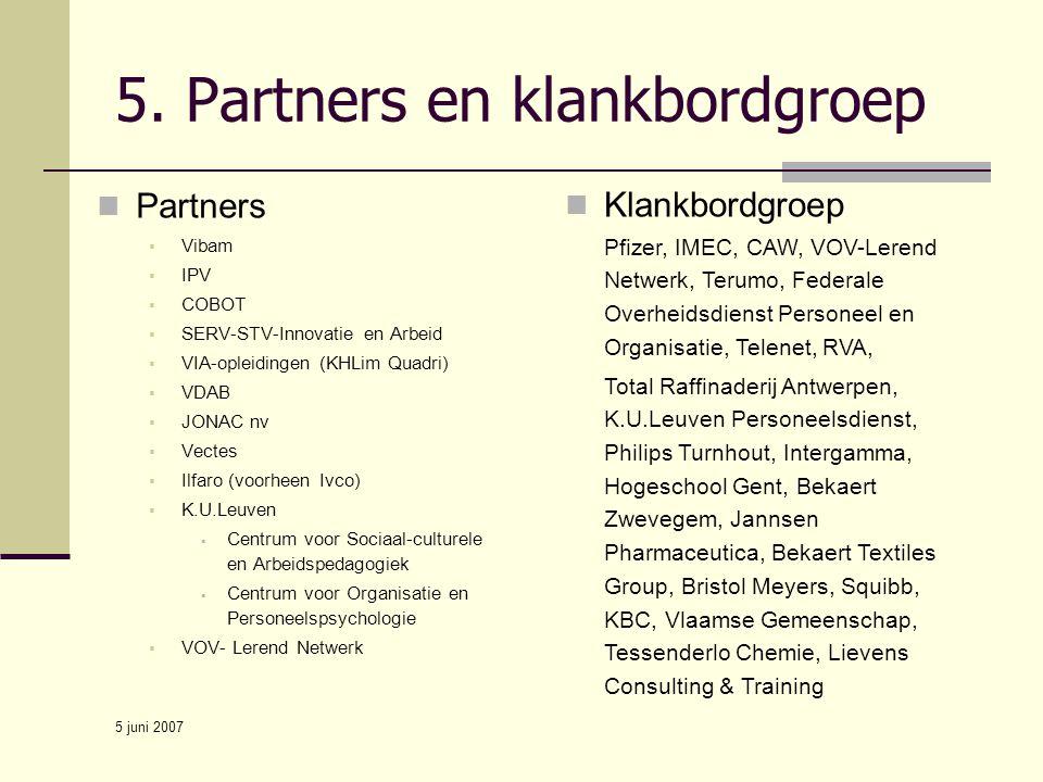 5 juni 2007 5. Partners en klankbordgroep Partners  Vibam  IPV  COBOT  SERV-STV-Innovatie en Arbeid  VIA-opleidingen (KHLim Quadri)  VDAB  JONA