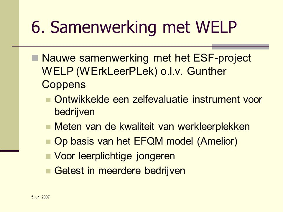 5 juni 2007 6. Samenwerking met WELP Nauwe samenwerking met het ESF-project WELP (WErkLeerPLek) o.l.v. Gunther Coppens Ontwikkelde een zelfevaluatie i