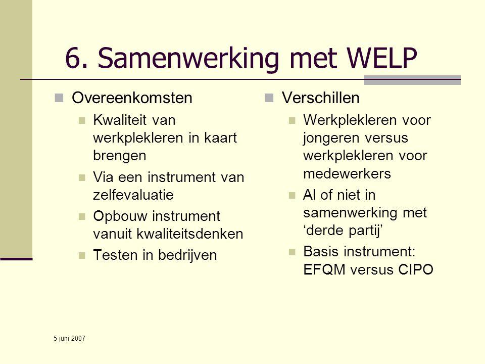 5 juni 2007 6. Samenwerking met WELP Overeenkomsten Kwaliteit van werkplekleren in kaart brengen Via een instrument van zelfevaluatie Opbouw instrumen