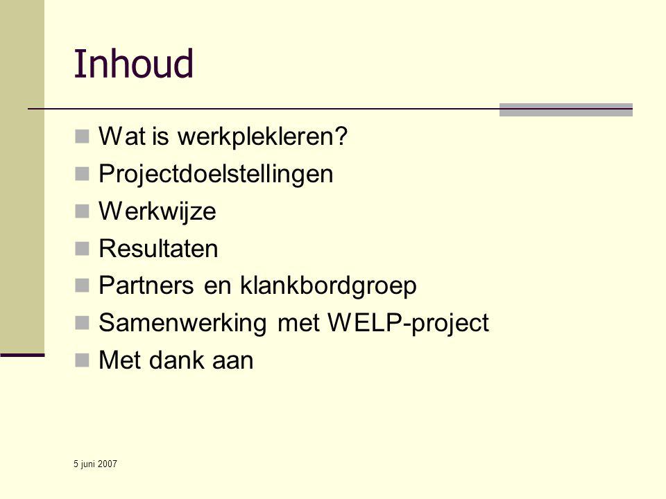 5 juni 2007 Inhoud Wat is werkplekleren? Projectdoelstellingen Werkwijze Resultaten Partners en klankbordgroep Samenwerking met WELP-project Met dank