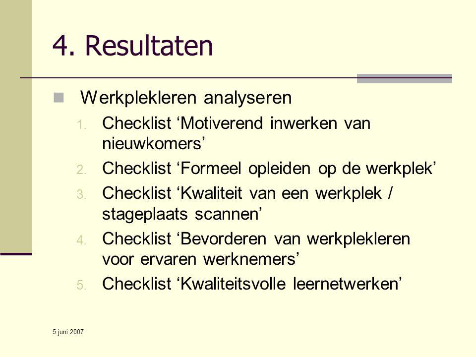 5 juni 2007 4. Resultaten Werkplekleren analyseren 1. Checklist 'Motiverend inwerken van nieuwkomers' 2. Checklist 'Formeel opleiden op de werkplek' 3
