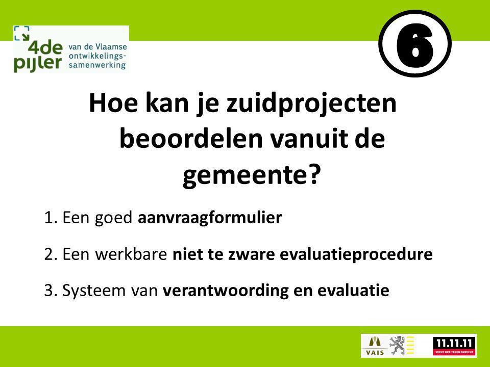 1.Een goed aanvraagformulier 2.Een werkbare niet te zware evaluatieprocedure 3.Systeem van verantwoording en evaluatie Hoe kan je zuidprojecten beoordelen vanuit de gemeente?