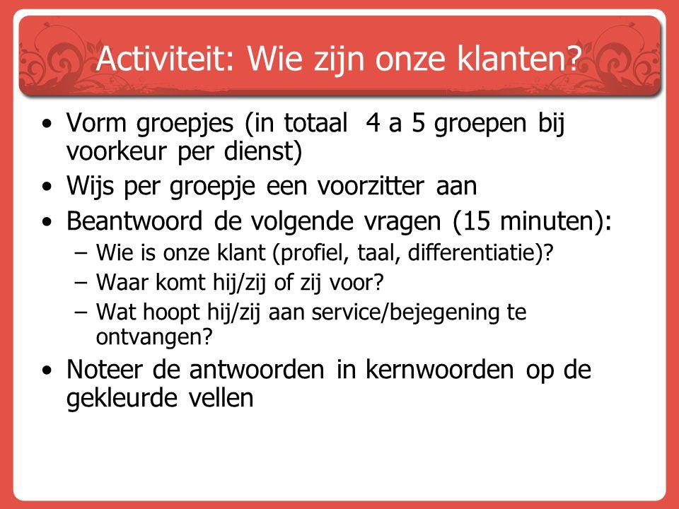 Activiteit: Wie zijn onze klanten? Vorm groepjes (in totaal 4 a 5 groepen bij voorkeur per dienst) Wijs per groepje een voorzitter aan Beantwoord de v