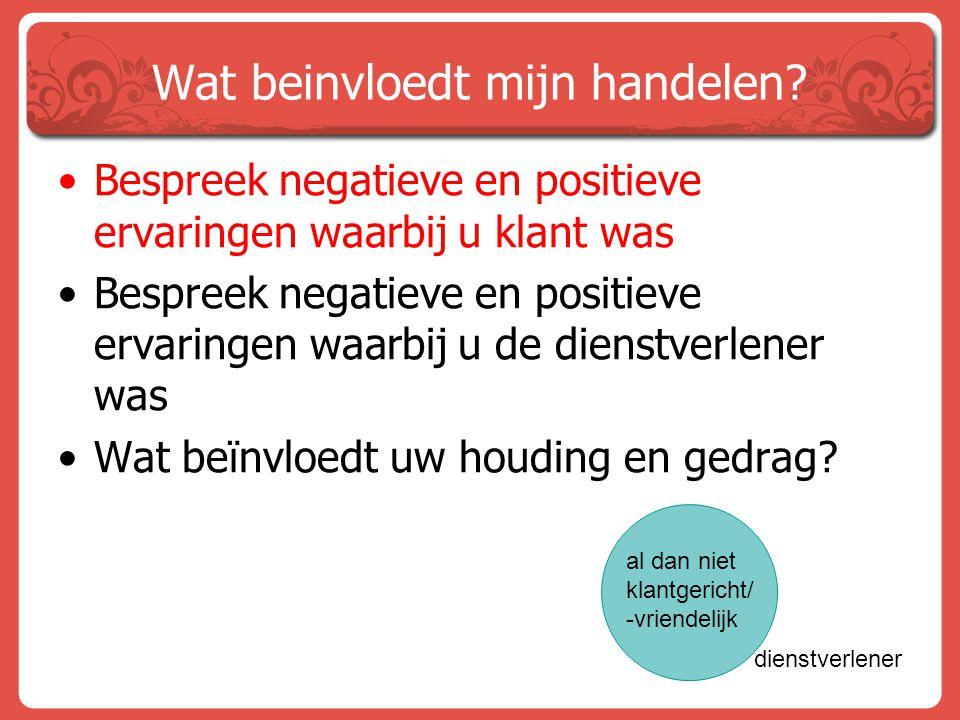 Wat beinvloedt mijn handelen? Bespreek negatieve en positieve ervaringen waarbij u klant was Bespreek negatieve en positieve ervaringen waarbij u de d