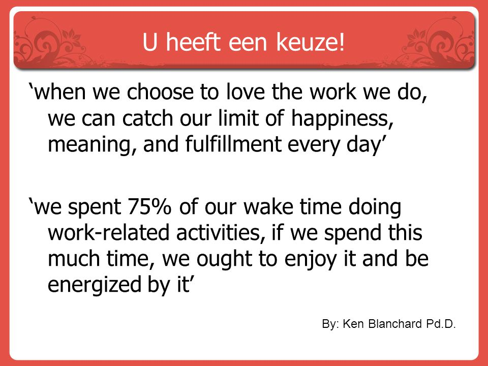 U heeft een keuze! 'when we choose to love the work we do, we can catch our limit of happiness, meaning, and fulfillment every day' 'we spent 75% of o