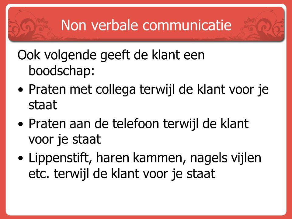 Non verbale communicatie Ook volgende geeft de klant een boodschap: Praten met collega terwijl de klant voor je staat Praten aan de telefoon terwijl d