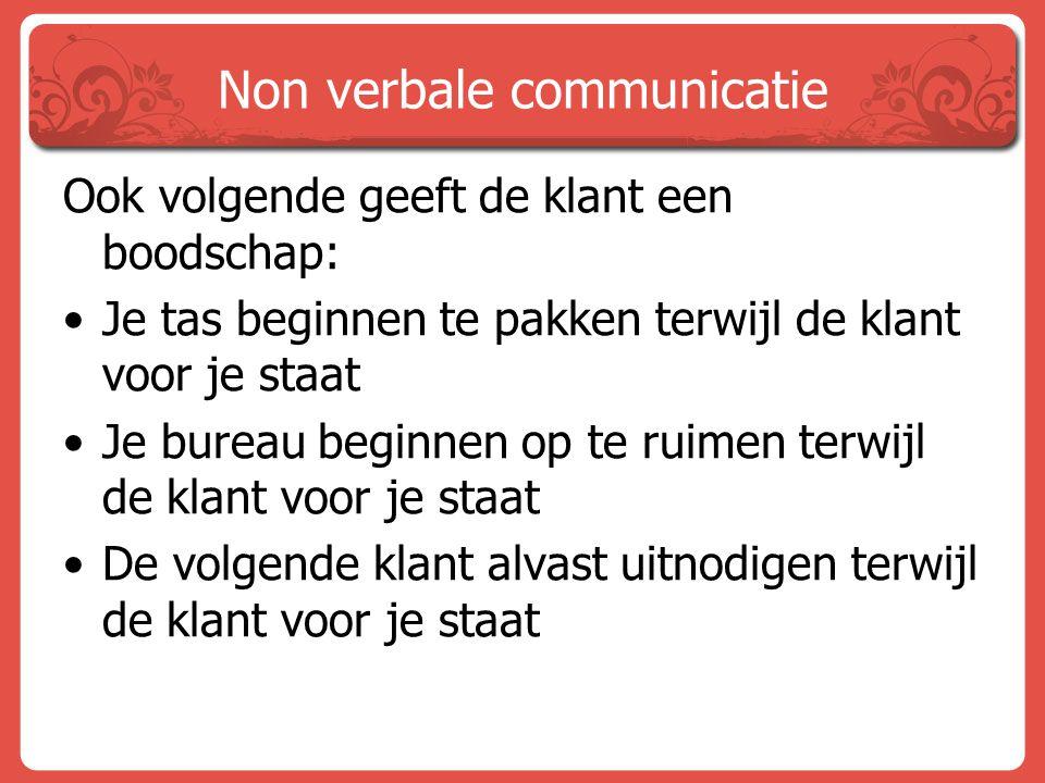 Non verbale communicatie Ook volgende geeft de klant een boodschap: Je tas beginnen te pakken terwijl de klant voor je staat Je bureau beginnen op te
