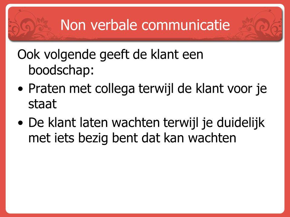 Non verbale communicatie Ook volgende geeft de klant een boodschap: Praten met collega terwijl de klant voor je staat De klant laten wachten terwijl j