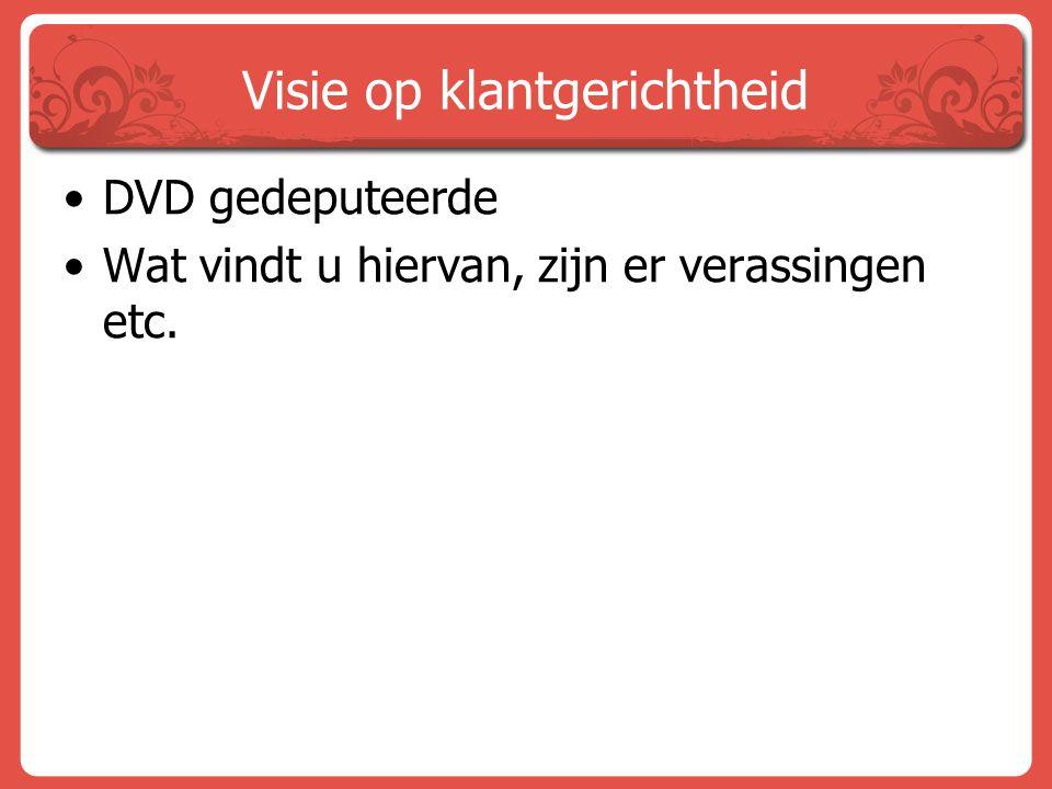 Visie op klantgerichtheid DVD gedeputeerde Wat vindt u hiervan, zijn er verassingen etc.