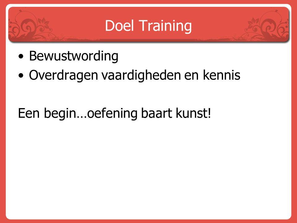 Doel Training Bewustwording Overdragen vaardigheden en kennis Een begin…oefening baart kunst!
