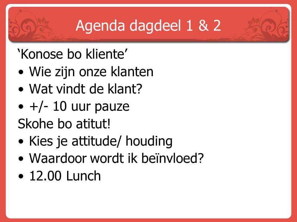 Agenda dagdeel 1 & 2 'Konose bo kliente' Wie zijn onze klanten Wat vindt de klant? +/- 10 uur pauze Skohe bo atitut! Kies je attitude/ houding Waardoo