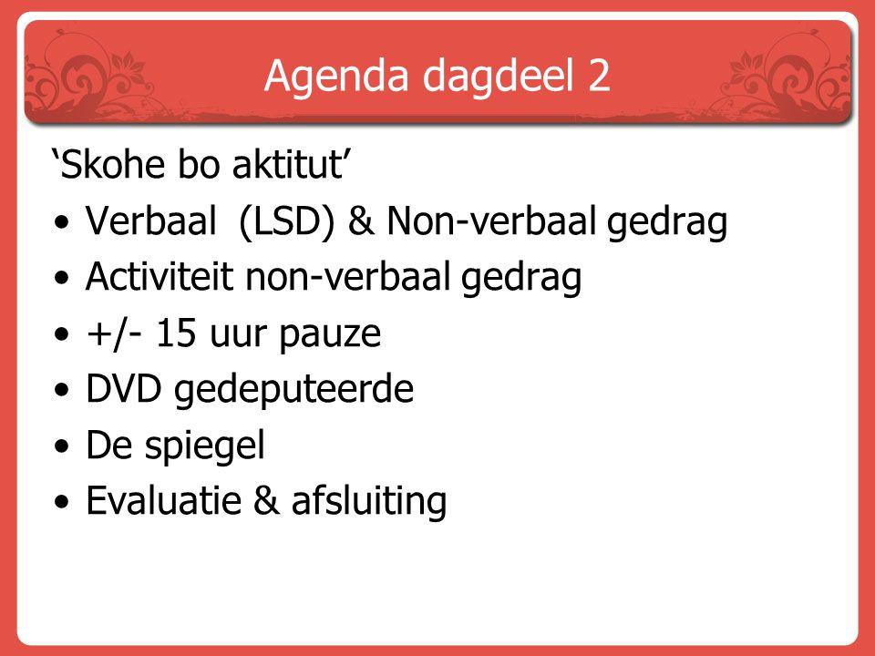 Agenda dagdeel 2 'Skohe bo aktitut' Verbaal (LSD) & Non-verbaal gedrag Activiteit non-verbaal gedrag +/- 15 uur pauze DVD gedeputeerde De spiegel Eval