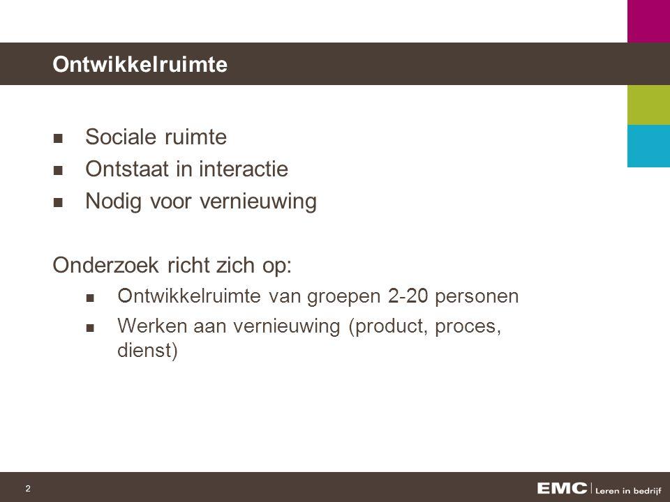 2 Ontwikkelruimte Sociale ruimte Ontstaat in interactie Nodig voor vernieuwing Onderzoek richt zich op: Ontwikkelruimte van groepen 2-20 personen Werken aan vernieuwing (product, proces, dienst)