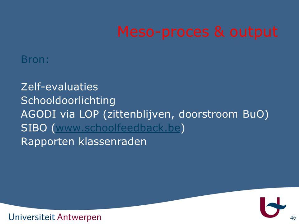 46 Meso-proces & output Bron: Zelf-evaluaties Schooldoorlichting AGODI via LOP (zittenblijven, doorstroom BuO) SIBO (www.schoolfeedback.be)www.schoolf