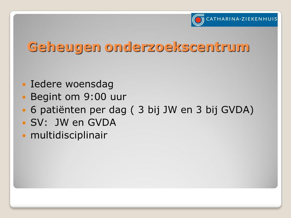 Geheugen onderzoekscentrum Iedere woensdag Begint om 9:00 uur 6 patiënten per dag ( 3 bij JW en 3 bij GVDA) SV: JW en GVDA multidisciplinair