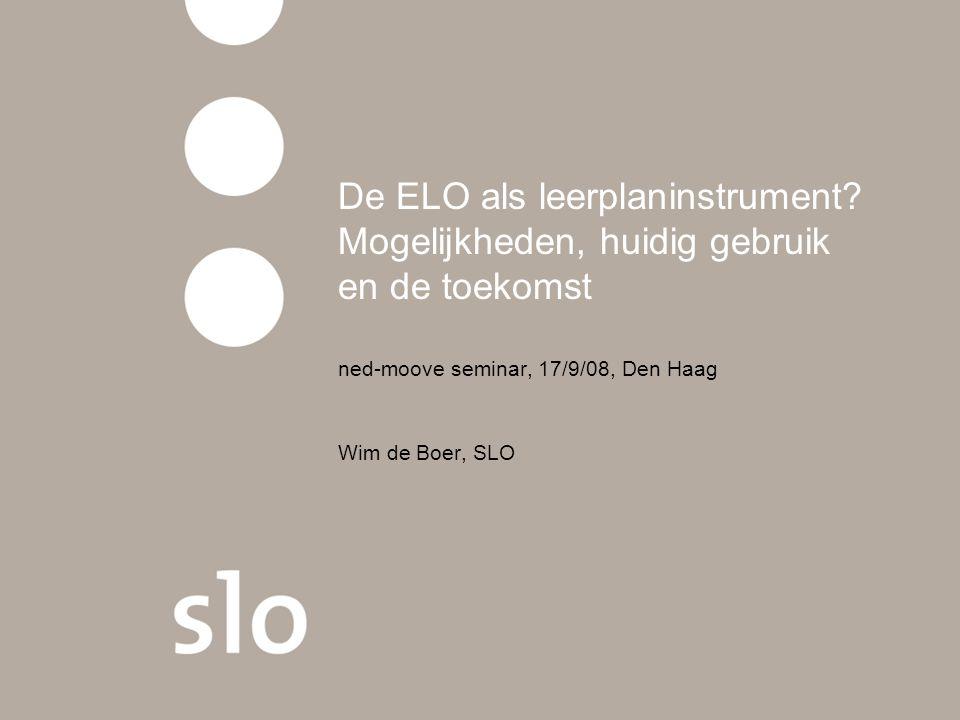 De ELO als leerplaninstrument? Mogelijkheden, huidig gebruik en de toekomst ned-moove seminar, 17/9/08, Den Haag Wim de Boer, SLO