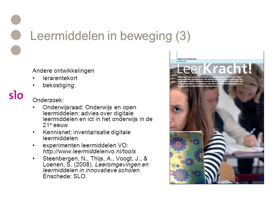Leermiddelen in beweging (3) Andere ontwikkelingen lerarentekort bekostiging: Onderzoek: Onderwijsraad: Onderwijs en open leermiddelen: advies over digitale leermiddelen en ict in het onderwijs in de 21 e eeuw Kennisnet: inventarisatie digitale leermiddelen experimenten leermiddelen VO: http://www.leermiddelenvo.nl/tools Steenbergen, N., Thijs, A., Voogt, J., & Loenen, S.