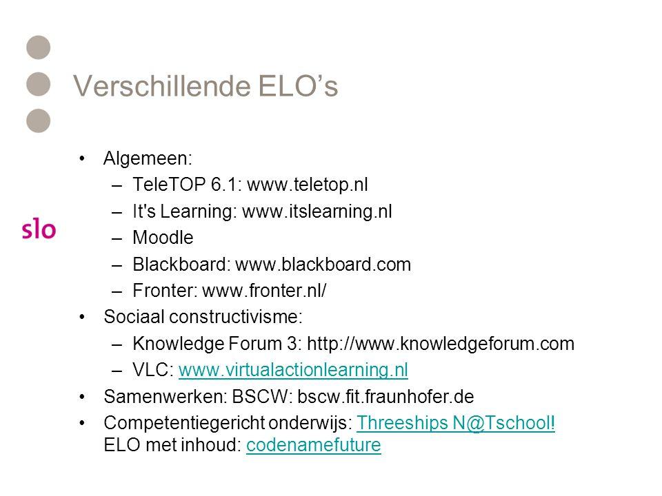 Verschillende ELO's Algemeen: –TeleTOP 6.1: www.teletop.nl –It s Learning: www.itslearning.nl –Moodle –Blackboard: www.blackboard.com –Fronter: www.fronter.nl/ Sociaal constructivisme: –Knowledge Forum 3: http://www.knowledgeforum.com –VLC: www.virtualactionlearning.nlwww.virtualactionlearning.nl Samenwerken: BSCW: bscw.fit.fraunhofer.de Competentiegericht onderwijs: Threeships N@Tschool.