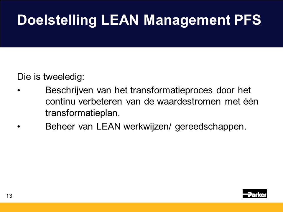 13 Doelstelling LEAN Management PFS Die is tweeledig: Beschrijven van het transformatieproces door het continu verbeteren van de waardestromen met één