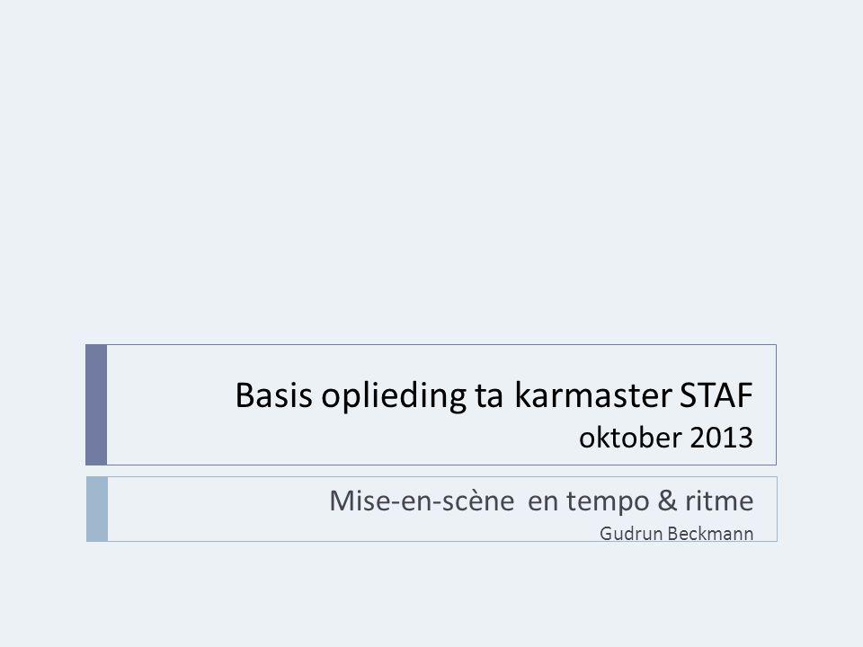 Basis oplieding ta karmaster STAF oktober 2013 Mise-en-scène en tempo & ritme Gudrun Beckmann