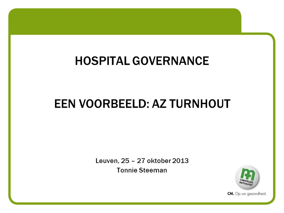 HOSPITAL GOVERNANCE EEN VOORBEELD: AZ TURNHOUT Leuven, 25 – 27 oktober 2013 Tonnie Steeman