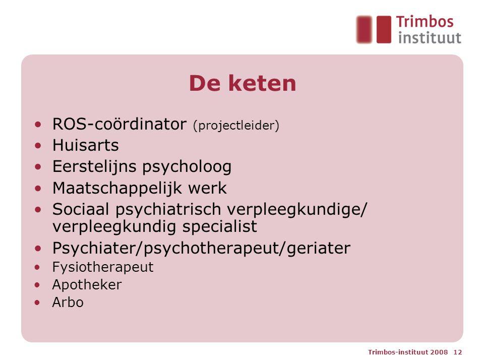 Trimbos-instituut 2008 12 De keten ROS-coördinator (projectleider) Huisarts Eerstelijns psycholoog Maatschappelijk werk Sociaal psychiatrisch verpleeg